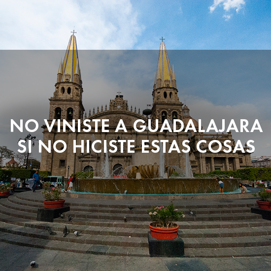 No viniste a Guadalajara si no hiciste estas cosas