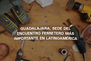Guadalajara sede del encuentro ferretero más importante en Latinoamérica