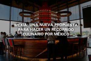 MEXÍA: una nueva propuesta para hacer un recorrido culinario por México