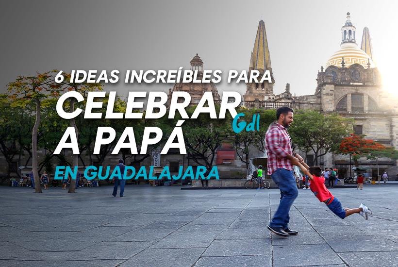 6 ideas increíbles para celebrar a papá en Guadalajara